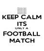 KEEP CALM ITS ONLY A FOOTBALL MATCH - Personalised Poster A4 size