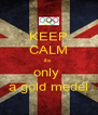 KEEP CALM its  only  a gold medel - Personalised Poster A4 size
