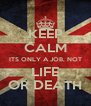 KEEP CALM ITS ONLY A JOB, NOT LIFE OR DEATH - Personalised Poster A4 size