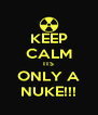 KEEP CALM ITS ONLY A NUKE!!! - Personalised Poster A4 size