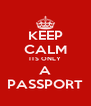 KEEP CALM ITS ONLY A PASSPORT - Personalised Poster A4 size