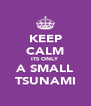 KEEP CALM ITS ONLY A SMALL TSUNAMI - Personalised Poster A4 size