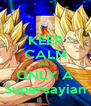 KEEP CALM ITS  ONLY A Supersayian - Personalised Poster A4 size