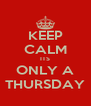 KEEP CALM ITS ONLY A THURSDAY - Personalised Poster A4 size