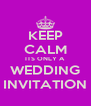 KEEP CALM ITS ONLY A WEDDING INVITATION - Personalised Poster A4 size