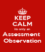 KEEP CALM its only an Assessment  Observation - Personalised Poster A4 size