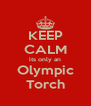KEEP CALM its only an Olympic Torch - Personalised Poster A4 size