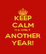 KEEP CALM ITS ONLY ANOTHER YEAR! - Personalised Poster A4 size
