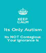 KEEP CALM Its Only Autism Its NOT Contagious Your Ignorance Is - Personalised Poster A4 size