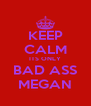KEEP CALM ITS ONLY BAD ASS MEGAN - Personalised Poster A4 size