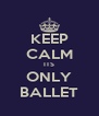 KEEP CALM ITS ONLY BALLET - Personalised Poster A4 size
