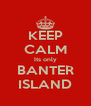 KEEP CALM Its only BANTER ISLAND - Personalised Poster A4 size