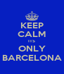 KEEP CALM ITS ONLY BARCELONA - Personalised Poster A4 size