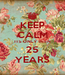 KEEP CALM ITS ONLY BEEN 25 YEARS - Personalised Poster A4 size