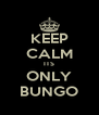 KEEP CALM ITS ONLY BUNGO - Personalised Poster A4 size