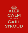 KEEP CALM Its Only CARL STROUD - Personalised Poster A4 size