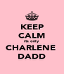 KEEP CALM its only  CHARLENE  DADD - Personalised Poster A4 size
