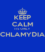 KEEP CALM ITS ONLY CHLAMYDIA  - Personalised Poster A4 size