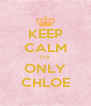 KEEP CALM ITS ONLY CHLOE - Personalised Poster A4 size