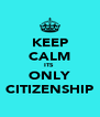 KEEP CALM ITS  ONLY CITIZENSHIP - Personalised Poster A4 size