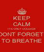 KEEP CALM ITS ONLY COLLEGE DONT FORGET  TO BREATHE - Personalised Poster A4 size