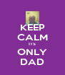 KEEP CALM ITS ONLY DAD - Personalised Poster A4 size