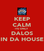 KEEP CALM ITS ONLY DALOS IN DA HOUSE - Personalised Poster A4 size