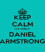 KEEP CALM ITS ONLY DANIEL ARMSTRONG - Personalised Poster A4 size
