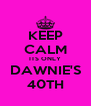 KEEP CALM ITS ONLY DAWNIE'S 40TH - Personalised Poster A4 size