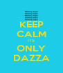 KEEP CALM ITS ONLY DAZZA - Personalised Poster A4 size