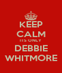 KEEP CALM ITS ONLY DEBBIE WHITMORE - Personalised Poster A4 size