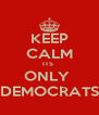 KEEP CALM ITS  ONLY  DEMOCRATS - Personalised Poster A4 size
