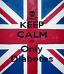 KEEP CALM Its Only Diabetes - Personalised Poster A4 size