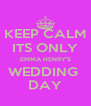 KEEP CALM ITS ONLY EMMA HENRY'S WEDDING  DAY - Personalised Poster A4 size