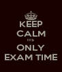 KEEP CALM ITS ONLY EXAM TIME - Personalised Poster A4 size