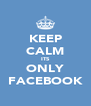 KEEP CALM ITS ONLY FACEBOOK - Personalised Poster A4 size