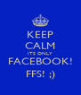 KEEP CALM ITS ONLY FACEBOOK! FFS! ;) - Personalised Poster A4 size