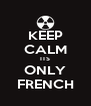 KEEP CALM ITS ONLY FRENCH - Personalised Poster A4 size