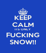 KEEP CALM ITS ONLY FUCKING SNOW!! - Personalised Poster A4 size
