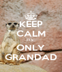 KEEP CALM ITS  ONLY GRANDAD - Personalised Poster A4 size