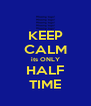 KEEP CALM its ONLY HALF TIME - Personalised Poster A4 size