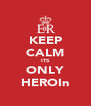 KEEP CALM ITS ONLY HEROIn - Personalised Poster A4 size