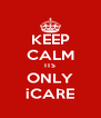 KEEP CALM ITS ONLY iCARE - Personalised Poster A4 size