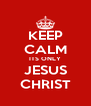 KEEP CALM ITS ONLY JESUS CHRIST - Personalised Poster A4 size