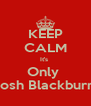 KEEP CALM It's  Only  Josh Blackburn  - Personalised Poster A4 size