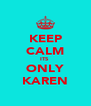 KEEP CALM ITS  ONLY KAREN - Personalised Poster A4 size