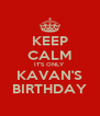 KEEP CALM IT'S ONLY KAVAN'S BIRTHDAY - Personalised Poster A4 size