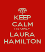 KEEP CALM ITS ONLY LAURA HAMILTON - Personalised Poster A4 size