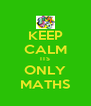 KEEP CALM ITS ONLY MATHS - Personalised Poster A4 size