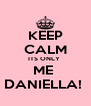 KEEP CALM ITS ONLY  ME  DANIELLA!  - Personalised Poster A4 size